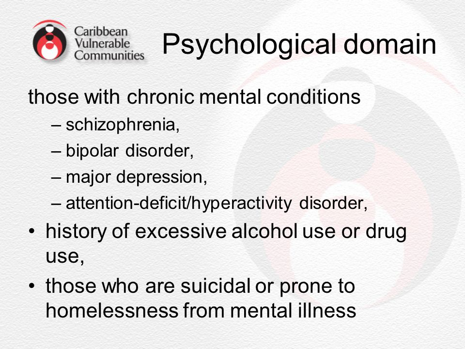 Psychological domain those with chronic mental conditions –schizophrenia, –bipolar disorder, –major depression, –attention-deficit/hyperactivity disor