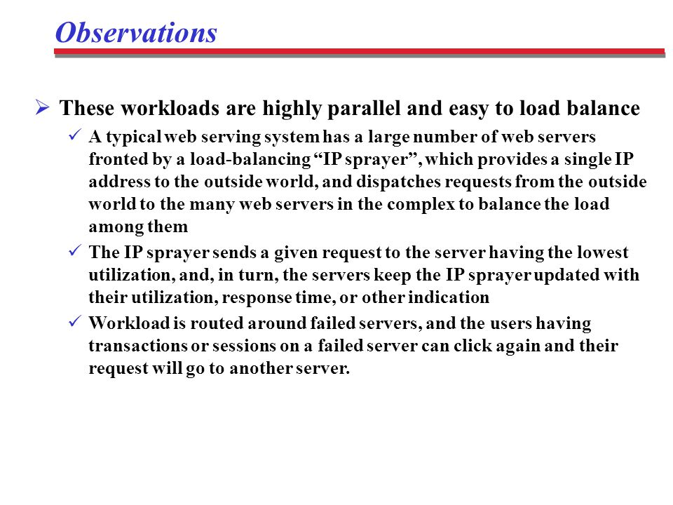 Observations  These workloads are highly parallel and easy to load balance A typical web serving system has a large number of web servers fronted by