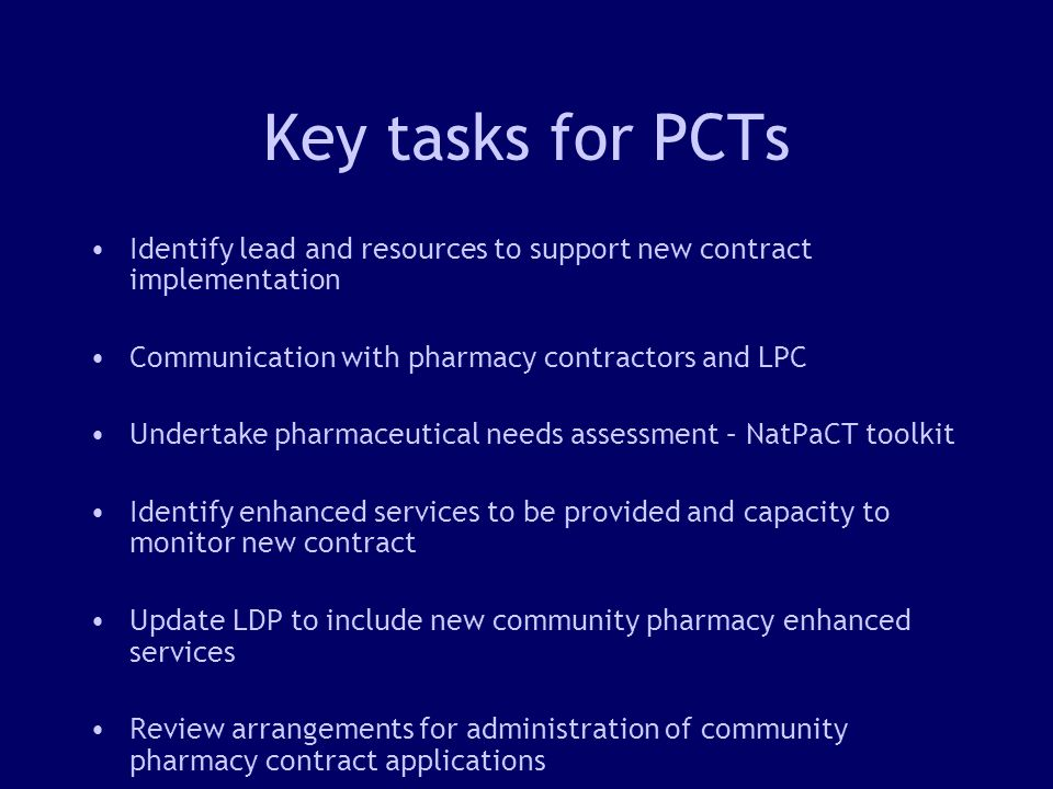13 Key tasks for PCTs Identify lead and resources to support new contract implementation Communication with pharmacy contractors and LPC Undertake pharmaceutical needs assessment – NatPaCT toolkit Identify enhanced services to be provided and capacity to monitor new contract Update LDP to include new community pharmacy enhanced services Review arrangements for administration of community pharmacy contract applications