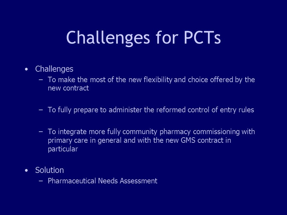 3 Challenges for PCTs Challenges –To make the most of the new flexibility and choice offered by the new contract –To fully prepare to administer the reformed control of entry rules –To integrate more fully community pharmacy commissioning with primary care in general and with the new GMS contract in particular Solution –Pharmaceutical Needs Assessment