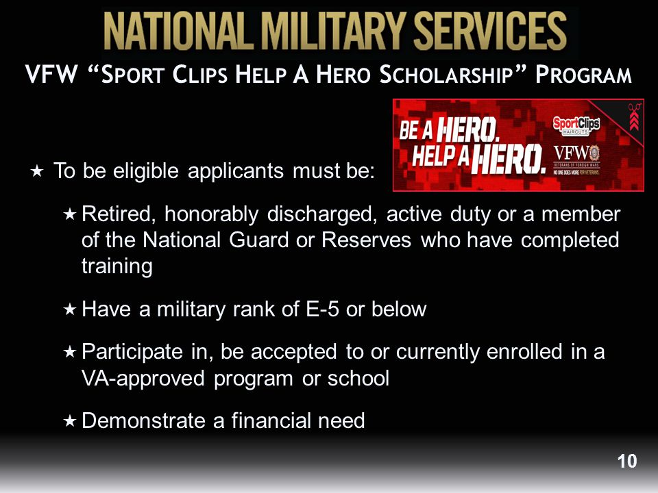 VFW S PORT C LIPS H ELP A H ERO S CHOLARSHIP P ROGRAM  To be eligible applicants must be:  Retired, honorably discharged, active duty or a member of the National Guard or Reserves who have completed training  Have a military rank of E-5 or below  Participate in, be accepted to or currently enrolled in a VA-approved program or school  Demonstrate a financial need 10