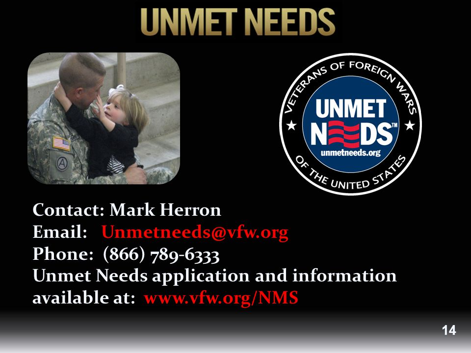 Contact: Mark Herron Email: Unmetneeds@vfw.org Phone: (866) 789-6333 Unmet Needs application and information available at: www.vfw.org/NMS 14