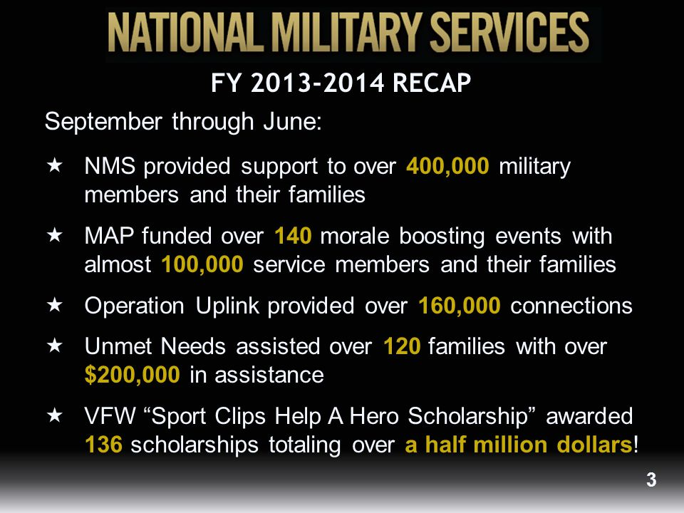 September through June:  NMS provided support to over 400,000 military members and their families  MAP funded over 140 morale boosting events with almost 100,000 service members and their families  Operation Uplink provided over 160,000 connections  Unmet Needs assisted over 120 families with over $200,000 in assistance  VFW Sport Clips Help A Hero Scholarship awarded 136 scholarships totaling over a half million dollars.