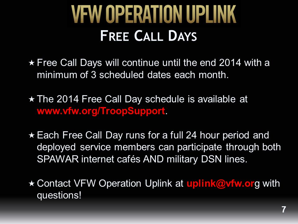 D OMESTIC V IRTUAL P INS  Operation Uplink is sending virtual pins to VA hospitals, medical centers and deployed service members without Free Call Day access in lieu of domestic calling cards  Provides 100 minutes of talk time per pin  VFW Posts and Ladies Auxiliary members must complete request form to receive bulk virtual pins  Individual pin requests must include service member's email 8