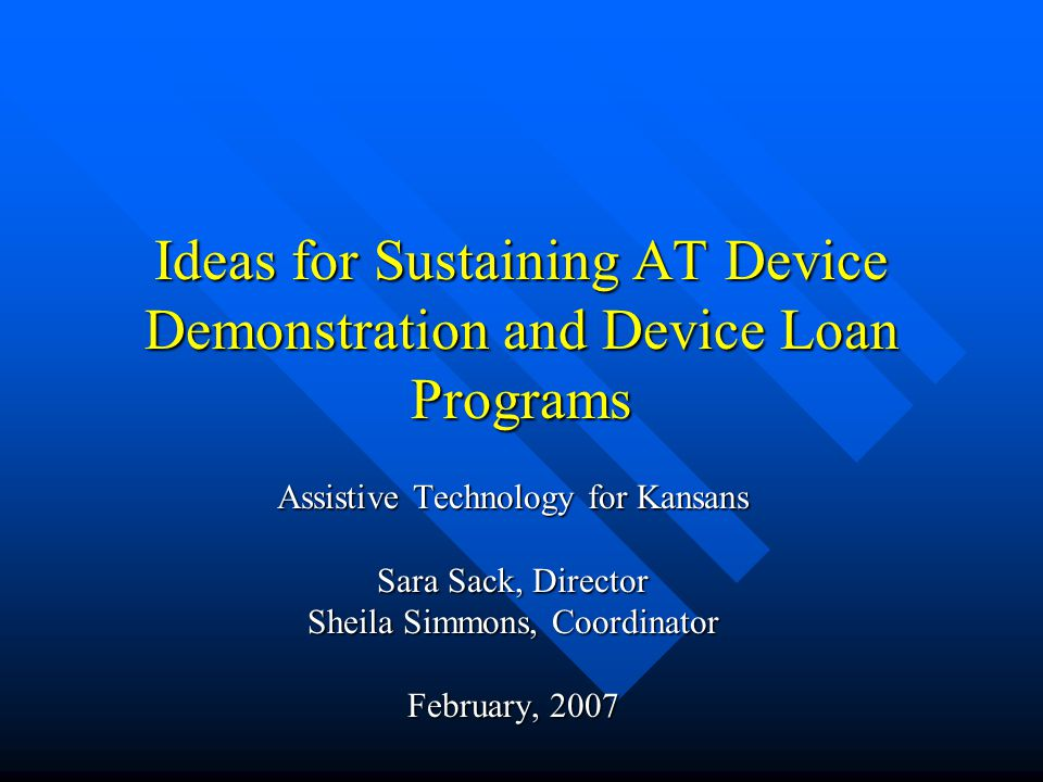 Ideas for Sustaining AT Device Demonstration and Device Loan Programs Assistive Technology for Kansans Sara Sack, Director Sheila Simmons, Coordinator February, 2007