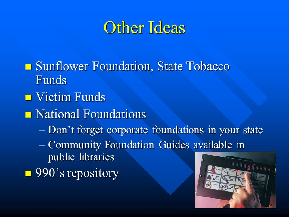 Other Ideas n Sunflower Foundation, State Tobacco Funds n Victim Funds n National Foundations –Don't forget corporate foundations in your state –Community Foundation Guides available in public libraries n 990's repository