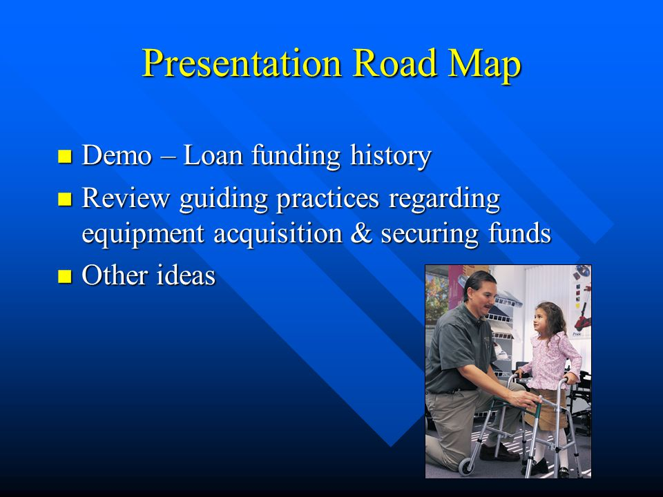 Presentation Road Map n Demo – Loan funding history n Review guiding practices regarding equipment acquisition & securing funds n Other ideas