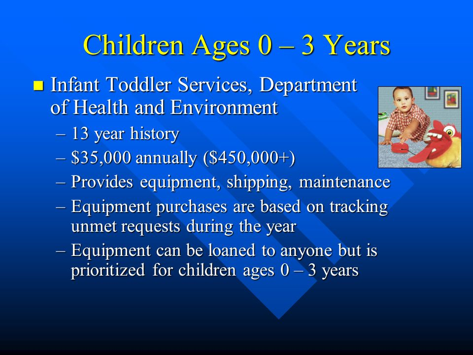 Children Ages 0 – 3 Years n Infant Toddler Services, Department of Health and Environment –13 year history –$35,000 annually ($450,000+) –Provides equipment, shipping, maintenance –Equipment purchases are based on tracking unmet requests during the year –Equipment can be loaned to anyone but is prioritized for children ages 0 – 3 years