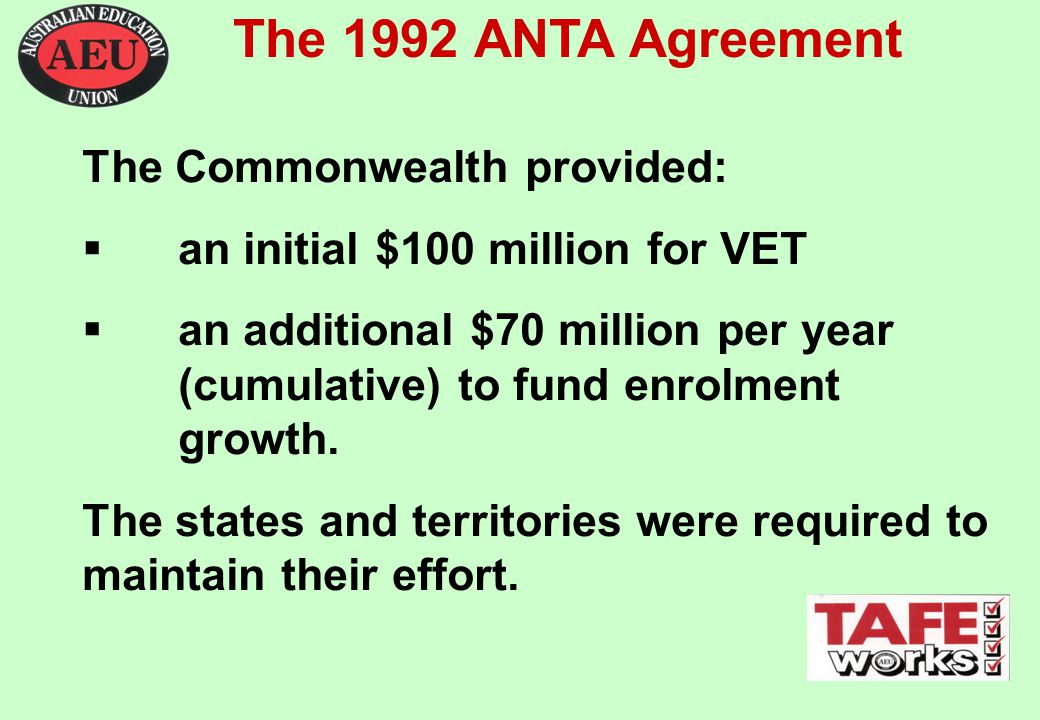 The 1992 ANTA Agreement The Commonwealth provided:  an initial $100 million for VET  an additional $70 million per year (cumulative) to fund enrolment growth.