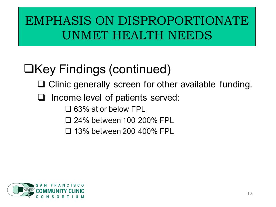 12 Emphasis on Disproportionate Unmet Health Needs  Key Findings (continued)  Clinic generally screen for other available funding.