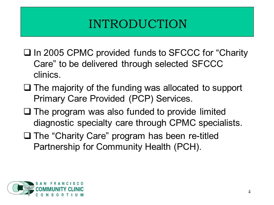 4 Introduction  In 2005 CPMC provided funds to SFCCC for Charity Care to be delivered through selected SFCCC clinics.