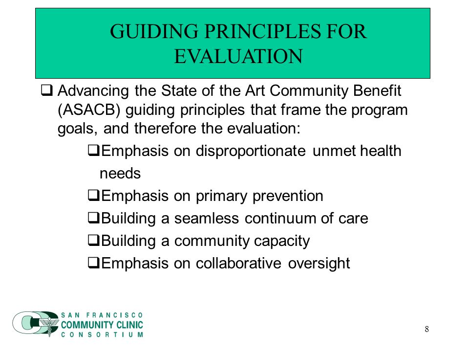 8 Guiding Principles for Evaluation  Advancing the State of the Art Community Benefit (ASACB) guiding principles that frame the program goals, and therefore the evaluation:  Emphasis on disproportionate unmet health needs  Emphasis on primary prevention  Building a seamless continuum of care  Building a community capacity  Emphasis on collaborative oversight GUIDING PRINCIPLES FOR EVALUATION