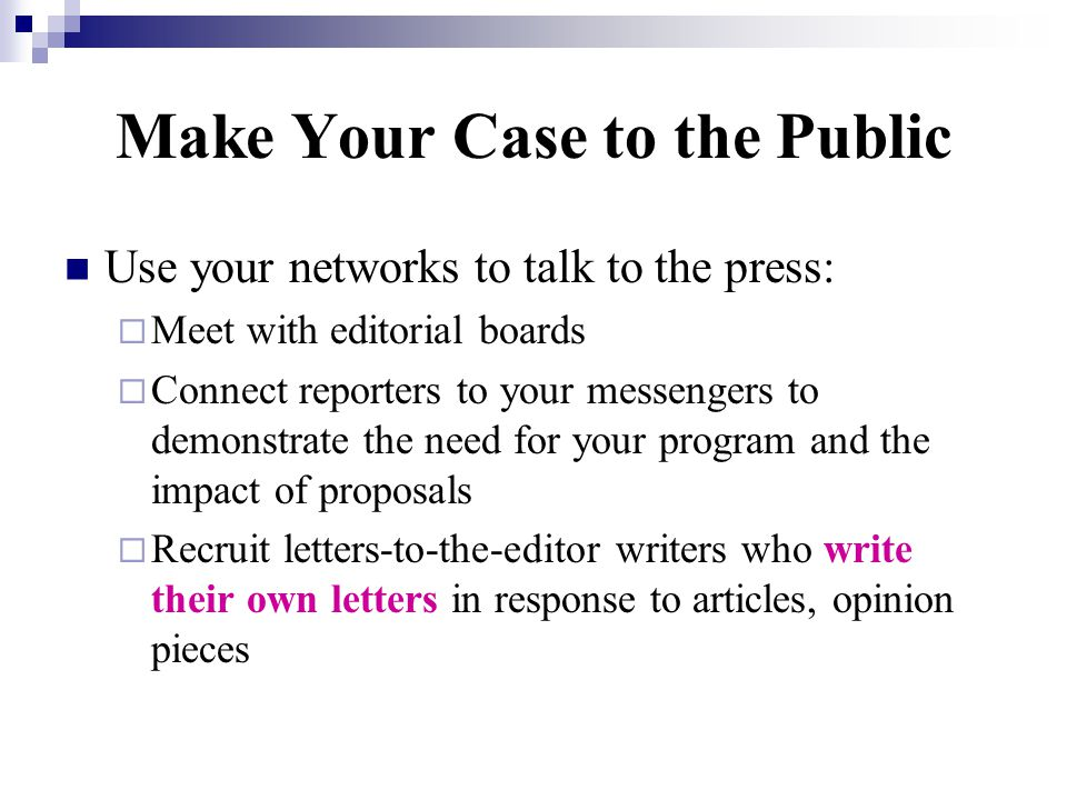 Make Your Case to the Public Use your networks to talk to the press:  Meet with editorial boards  Connect reporters to your messengers to demonstrate the need for your program and the impact of proposals  Recruit letters-to-the-editor writers who write their own letters in response to articles, opinion pieces