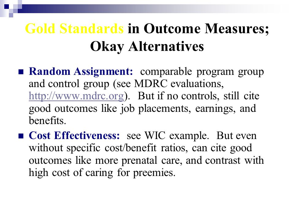 Gold Standards in Outcome Measures; Okay Alternatives Random Assignment: comparable program group and control group (see MDRC evaluations, http://www.mdrc.org).
