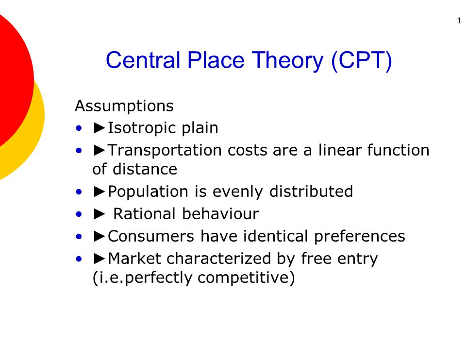 1 Central Place Theory (CPT) Assumptions ► Isotropic plain ► Transportation costs are a linear function of distance ► Population is evenly distributed ► Rational behaviour ► Consumers have identical preferences ► Market characterized by free entry (i.e.perfectly competitive)