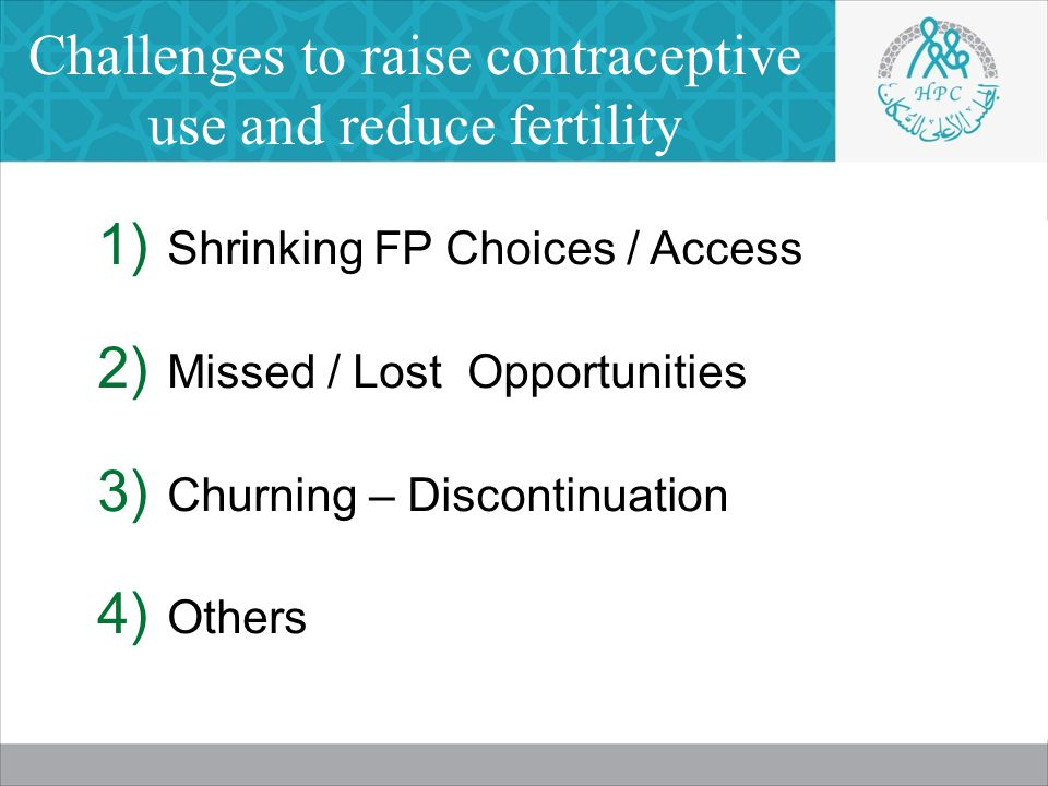 Challenges to raise contraceptive use and reduce fertility  Shrinking FP Choices / Access  Missed / Lost Opportunities  Churning – Discontinuation  Others