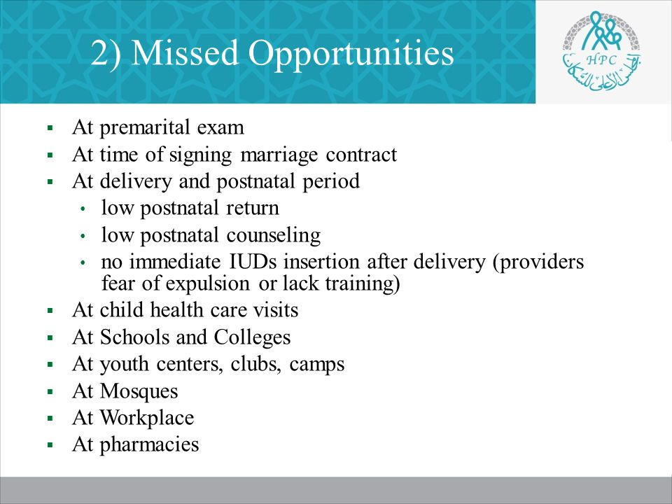 2) Missed Opportunities  At premarital exam  At time of signing marriage contract  At delivery and postnatal period low postnatal return low postnatal counseling no immediate IUDs insertion after delivery (providers fear of expulsion or lack training)  At child health care visits  At Schools and Colleges  At youth centers, clubs, camps  At Mosques  At Workplace  At pharmacies