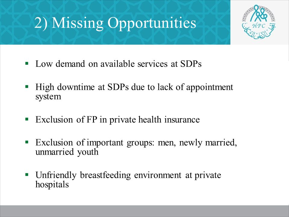 2) Missing Opportunities  Low demand on available services at SDPs  High downtime at SDPs due to lack of appointment system  Exclusion of FP in private health insurance  Exclusion of important groups: men, newly married, unmarried youth  Unfriendly breastfeeding environment at private hospitals