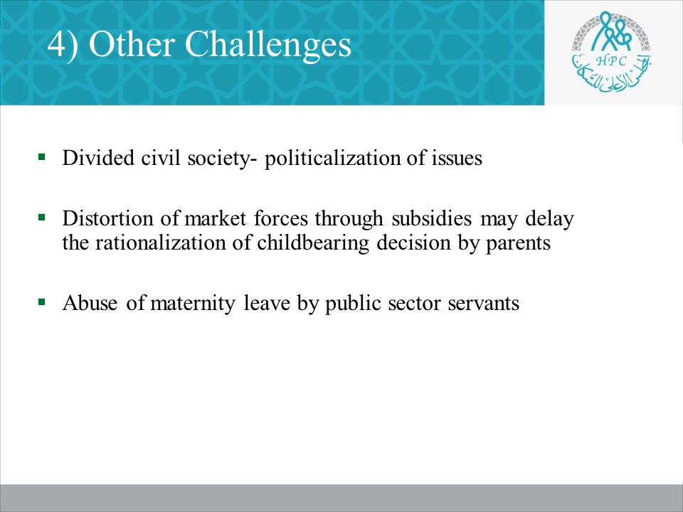 4) Other Challenges  Divided civil society- politicalization of issues  Distortion of market forces through subsidies may delay the rationalization of childbearing decision by parents  Abuse of maternity leave by public sector servants
