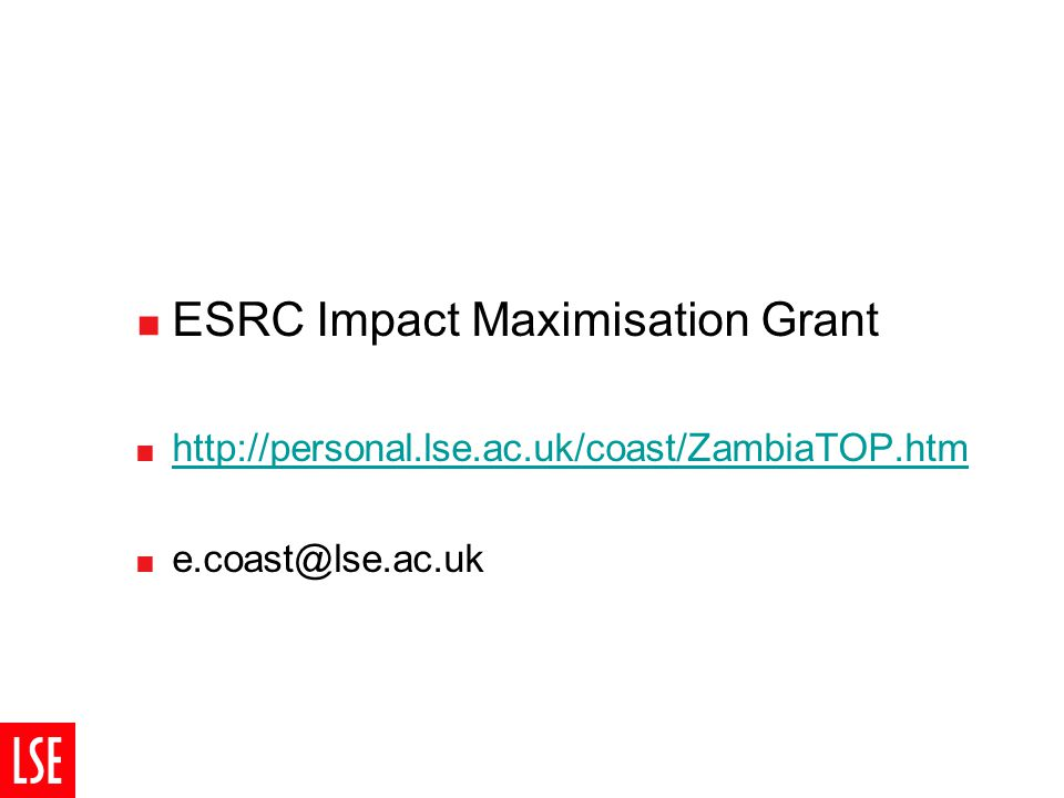  ESRC Impact Maximisation Grant  http://personal.lse.ac.uk/coast/ZambiaTOP.htm http://personal.lse.ac.uk/coast/ZambiaTOP.htm  e.coast@lse.ac.uk