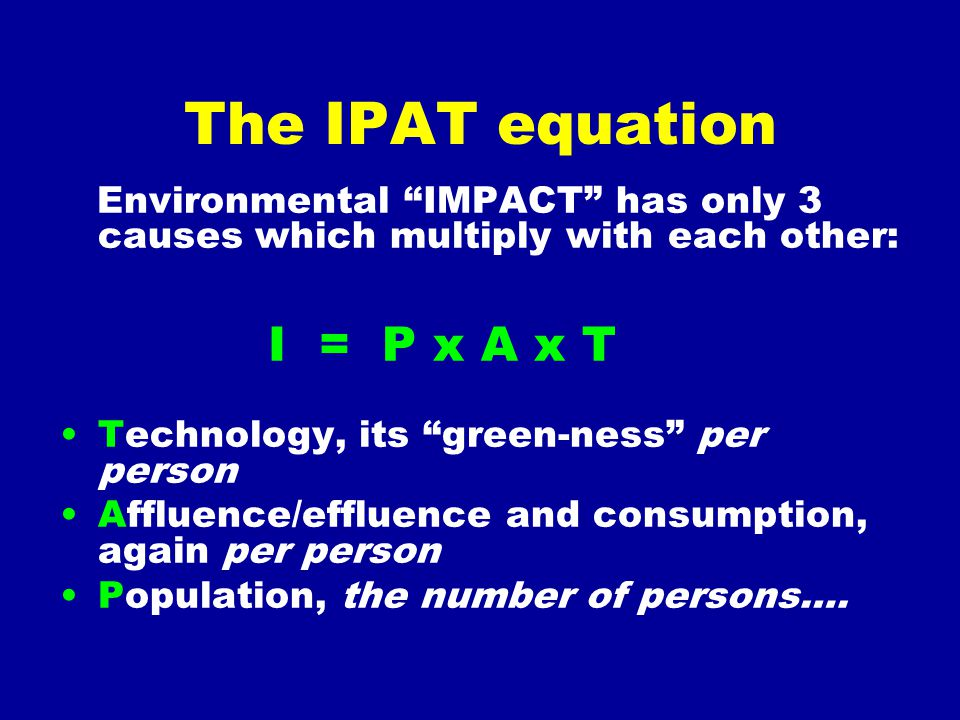 "The IPAT equation Environmental ""IMPACT"" has only 3 causes which multiply with each other: I = P x A x T Technology, its ""green-ness"" per person Afflu"