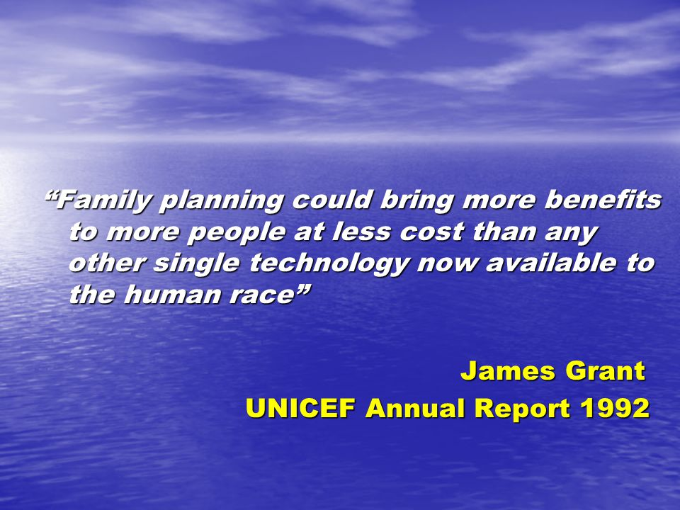 """Family planning could bring more benefits to more people at less cost than any other single technology now available to the human race"" James Grant J"