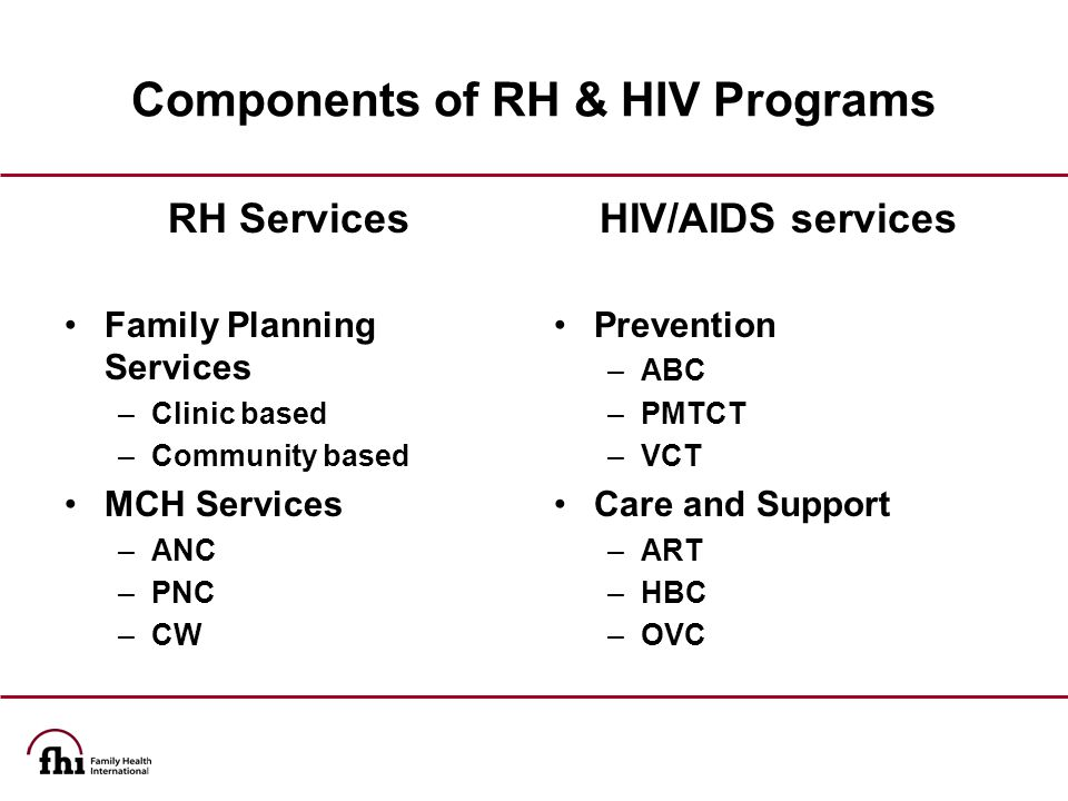 Clients Seeking HIV-related Services Opportunities for Integrating HIV and RH Services Share common needs and concerns: are often both sexually active and fertile are at risk of HIV infection or might be infected need access to contraceptives need to know how HIV affects contraceptive options Clients Seeking RH Services AND