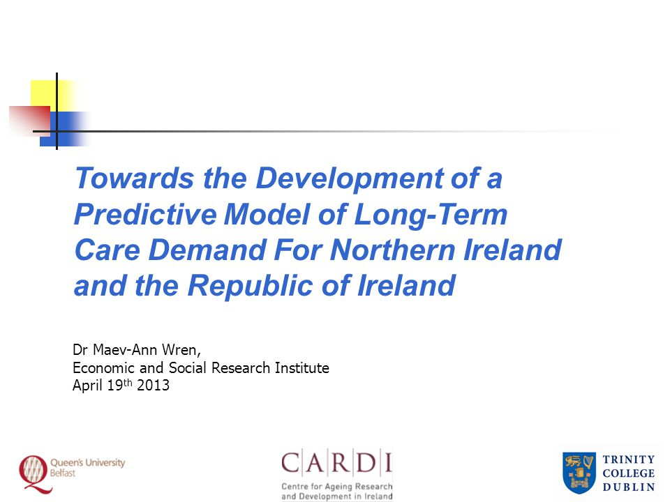 Towards the Development of a Predictive Model of Long-Term Care Demand For Northern Ireland and the Republic of Ireland Dr Maev-Ann Wren, Economic and