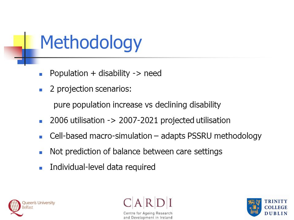 Methodology Population + disability -> need 2 projection scenarios: pure population increase vs declining disability 2006 utilisation -> 2007-2021 projected utilisation Cell-based macro-simulation – adapts PSSRU methodology Not prediction of balance between care settings Individual-level data required