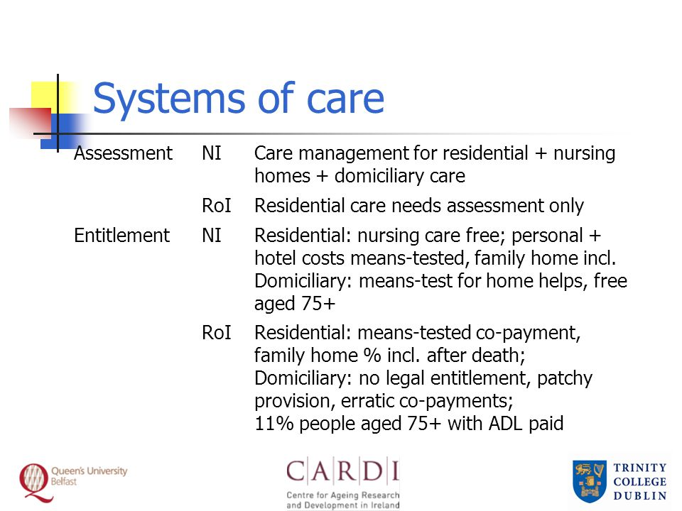Systems of care AssessmentNICare management for residential + nursing homes + domiciliary care RoIResidential care needs assessment only EntitlementNIResidential: nursing care free; personal + hotel costs means-tested, family home incl.