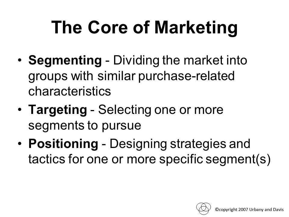 ©copyright 2007 Urbany and Davis The Core of Marketing Segmenting - Dividing the market into groups with similar purchase-related characteristics Targeting - Selecting one or more segments to pursue Positioning - Designing strategies and tactics for one or more specific segment(s)