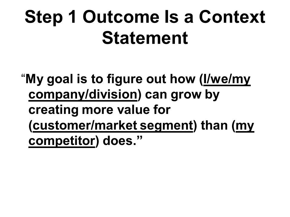 Step 1 Outcome Is a Context Statement My goal is to figure out how (I/we/my company/division) can grow by creating more value for (customer/market segment) than (my competitor) does.