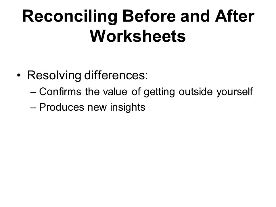 Reconciling Before and After Worksheets Resolving differences: –Confirms the value of getting outside yourself –Produces new insights