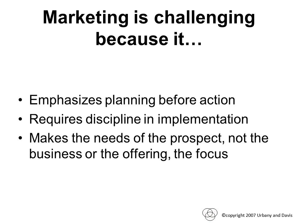 ©copyright 2007 Urbany and Davis Marketing is challenging because it… Emphasizes planning before action Requires discipline in implementation Makes the needs of the prospect, not the business or the offering, the focus