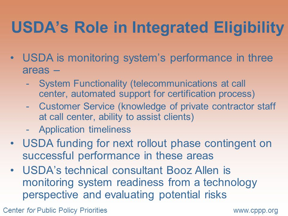 Center for Public Policy Prioritieswww.cppp.org USDA's Role in Integrated Eligibility USDA is monitoring system's performance in three areas – -System Functionality (telecommunications at call center, automated support for certification process) -Customer Service (knowledge of private contractor staff at call center, ability to assist clients) -Application timeliness USDA funding for next rollout phase contingent on successful performance in these areas USDA's technical consultant Booz Allen is monitoring system readiness from a technology perspective and evaluating potential risks