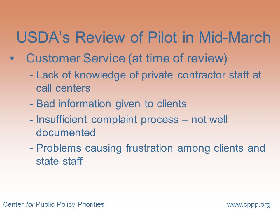 Center for Public Policy Prioritieswww.cppp.org USDA's Review of Pilot in Mid-March Customer Service (at time of review) -Lack of knowledge of private contractor staff at call centers -Bad information given to clients -Insufficient complaint process – not well documented -Problems causing frustration among clients and state staff
