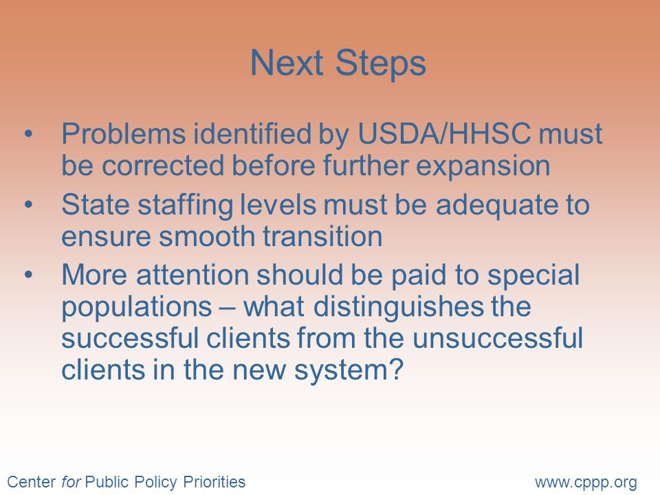 Center for Public Policy Prioritieswww.cppp.org Next Steps Problems identified by USDA/HHSC must be corrected before further expansion State staffing levels must be adequate to ensure smooth transition More attention should be paid to special populations – what distinguishes the successful clients from the unsuccessful clients in the new system