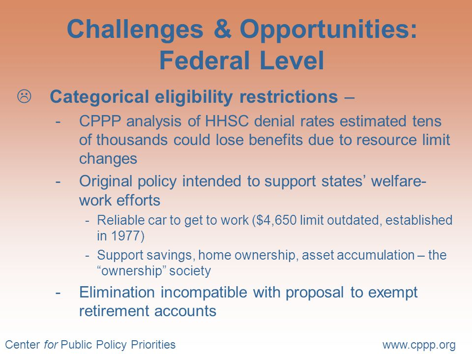 Center for Public Policy Prioritieswww.cppp.org Challenges & Opportunities: Federal Level  Categorical eligibility restrictions – -CPPP analysis of HHSC denial rates estimated tens of thousands could lose benefits due to resource limit changes -Original policy intended to support states' welfare- work efforts -Reliable car to get to work ($4,650 limit outdated, established in 1977) -Support savings, home ownership, asset accumulation – the ownership society -Elimination incompatible with proposal to exempt retirement accounts