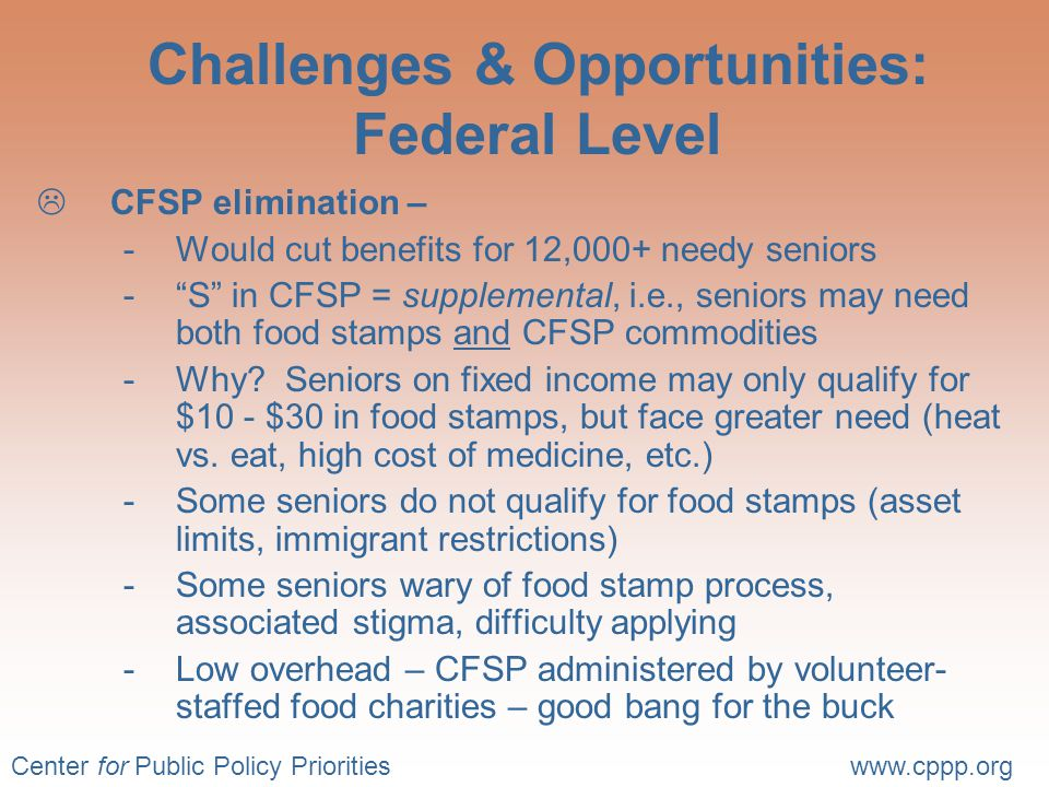 Center for Public Policy Prioritieswww.cppp.org Challenges & Opportunities: Federal Level  CFSP elimination – -Would cut benefits for 12,000+ needy seniors - S in CFSP = supplemental, i.e., seniors may need both food stamps and CFSP commodities -Why.