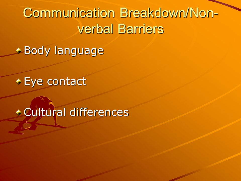 Communication Breakdown/Non- verbal Barriers Body language Eye contact Cultural differences