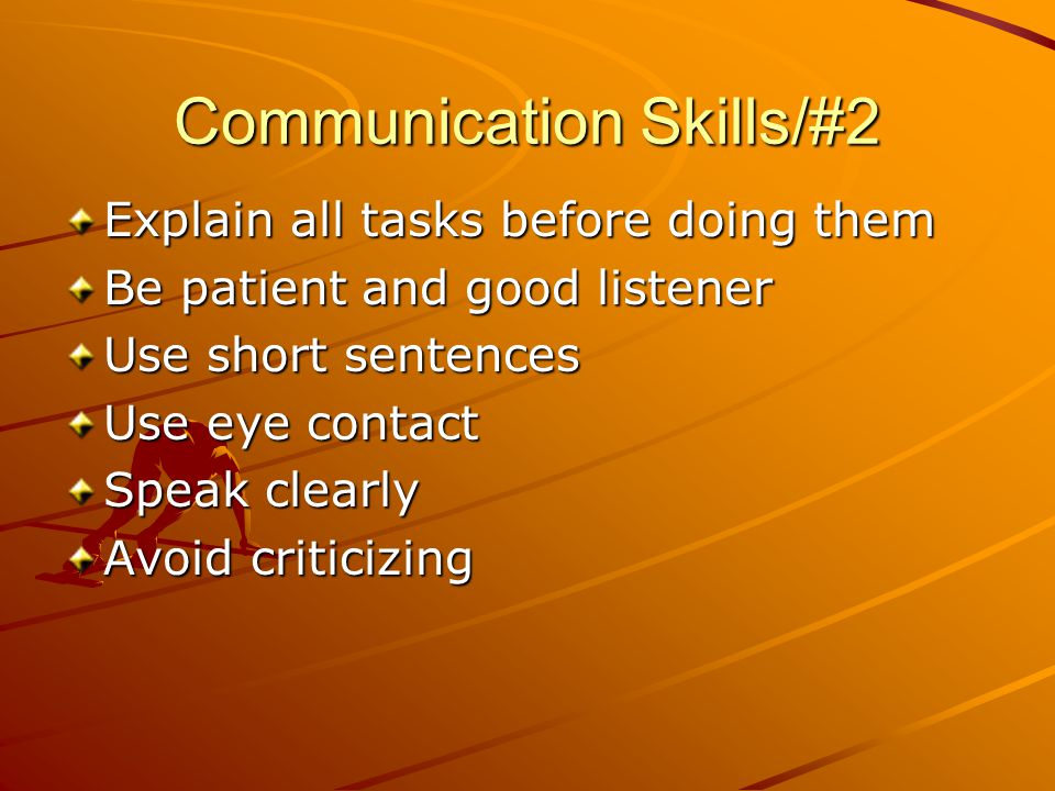 Communication Skills/#2 Explain all tasks before doing them Be patient and good listener Use short sentences Use eye contact Speak clearly Avoid criticizing