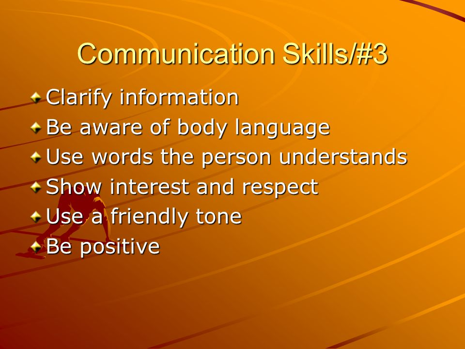 Communication Skills/#3 Clarify information Be aware of body language Use words the person understands Show interest and respect Use a friendly tone Be positive