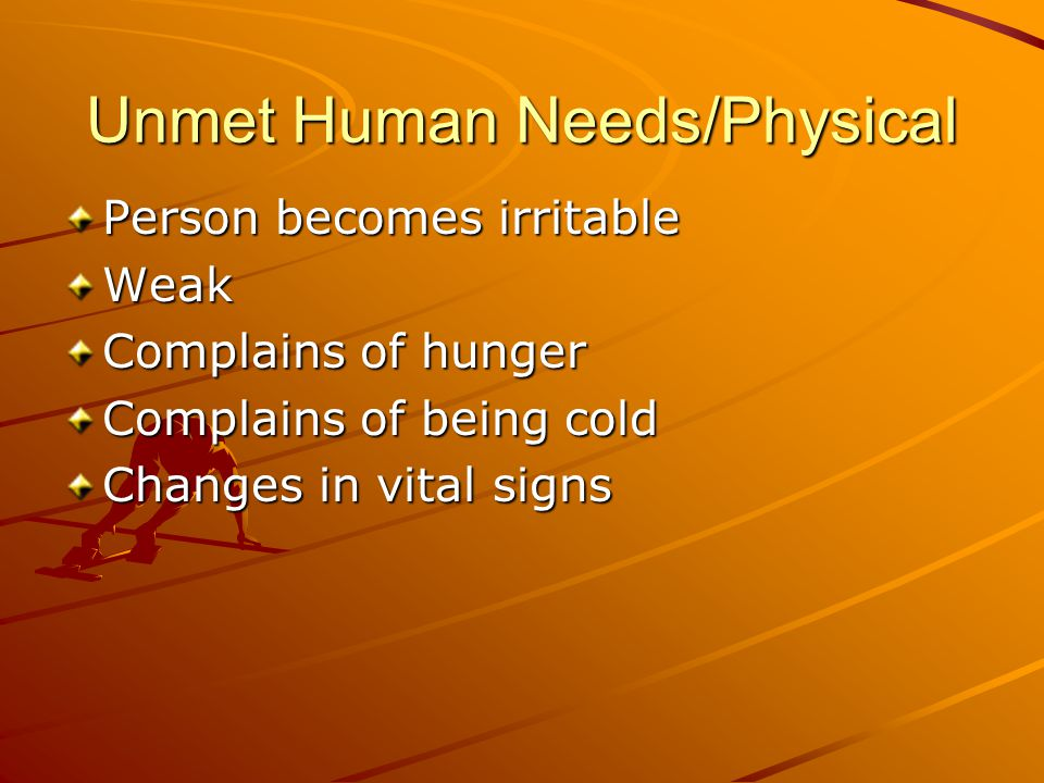 Unmet Human Needs/Physical Person becomes irritable Weak Complains of hunger Complains of being cold Changes in vital signs