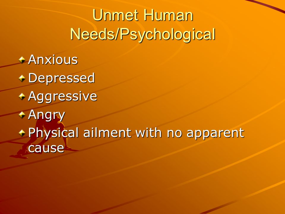 Unmet Human Needs/Psychological AnxiousDepressedAggressiveAngry Physical ailment with no apparent cause