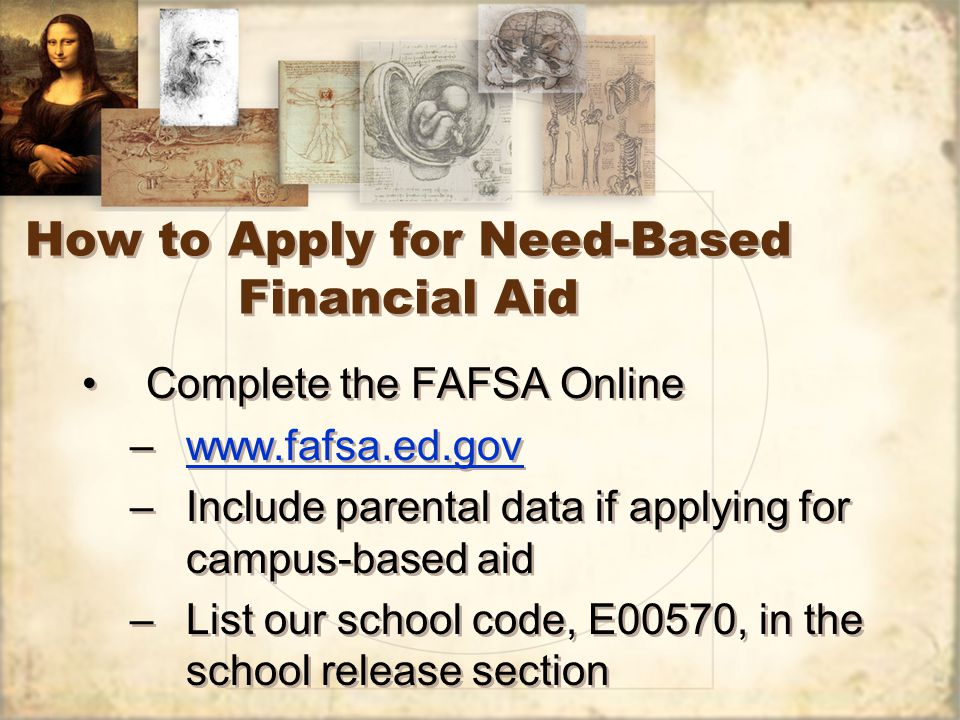 How to Apply for Need-Based Financial Aid Complete the FAFSA Online –www.fafsa.ed.govwww.fafsa.ed.gov –Include parental data if applying for campus-based aid –List our school code, E00570, in the school release section Complete the FAFSA Online –www.fafsa.ed.govwww.fafsa.ed.gov –Include parental data if applying for campus-based aid –List our school code, E00570, in the school release section