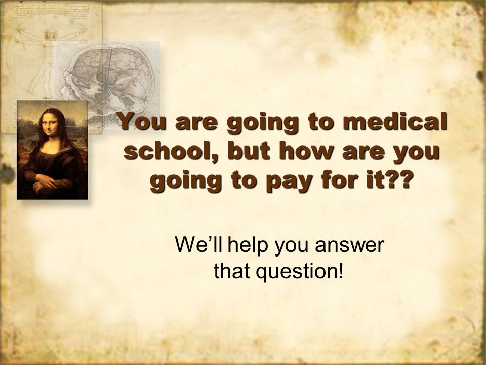 You are going to medical school, but how are you going to pay for it .