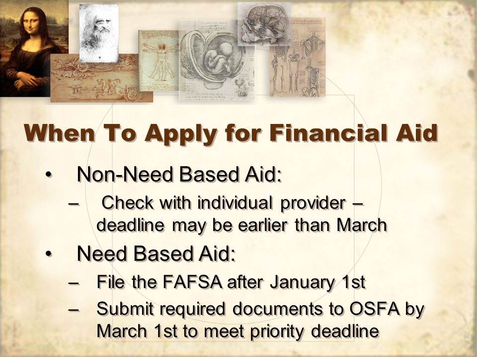 When To Apply for Financial Aid Non-Need Based Aid: – Check with individual provider – deadline may be earlier than March Need Based Aid: –File the FAFSA after January 1st –Submit required documents to OSFA by March 1st to meet priority deadline Non-Need Based Aid: – Check with individual provider – deadline may be earlier than March Need Based Aid: –File the FAFSA after January 1st –Submit required documents to OSFA by March 1st to meet priority deadline