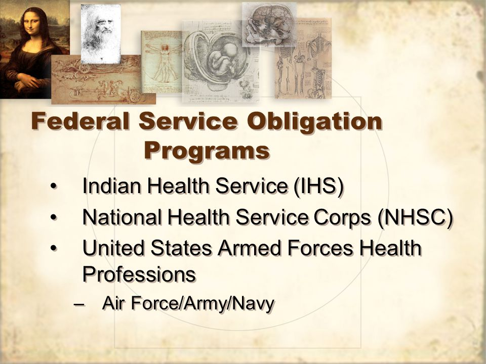 Federal Service Obligation Programs Indian Health Service (IHS) National Health Service Corps (NHSC) United States Armed Forces Health Professions –Air Force/Army/Navy Indian Health Service (IHS) National Health Service Corps (NHSC) United States Armed Forces Health Professions –Air Force/Army/Navy