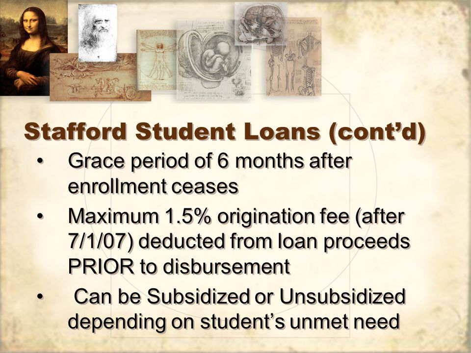 Stafford Student Loans (cont'd) Grace period of 6 months after enrollment ceases Maximum 1.5% origination fee (after 7/1/07) deducted from loan proceeds PRIOR to disbursement Can be Subsidized or Unsubsidized depending on student's unmet need Grace period of 6 months after enrollment ceases Maximum 1.5% origination fee (after 7/1/07) deducted from loan proceeds PRIOR to disbursement Can be Subsidized or Unsubsidized depending on student's unmet need