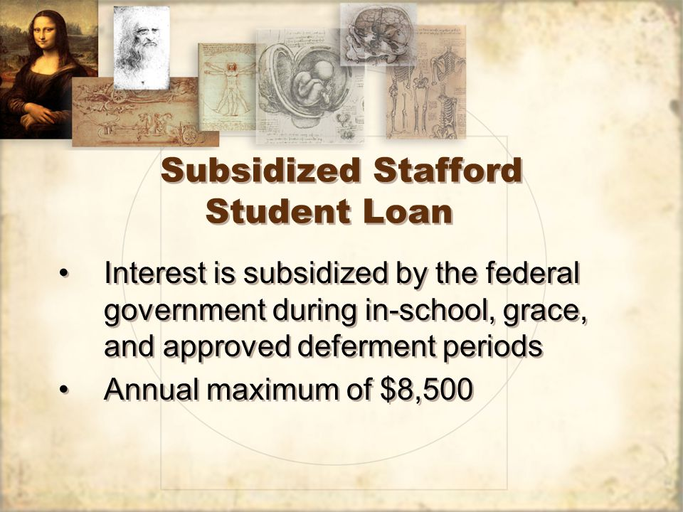 Subsidized Stafford Student Loan Interest is subsidized by the federal government during in-school, grace, and approved deferment periods Annual maximum of $8,500 Interest is subsidized by the federal government during in-school, grace, and approved deferment periods Annual maximum of $8,500